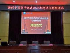 扬州市领导干部法治政府建设专题研究班开班